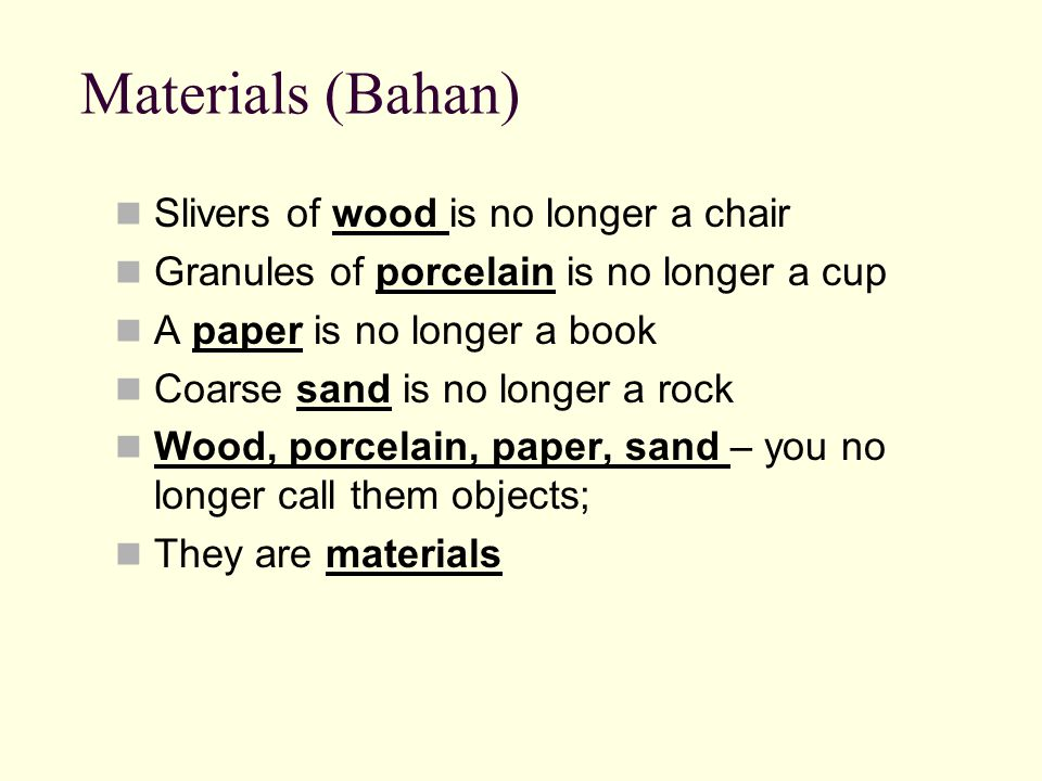 Materials (Bahan) Slivers of wood is no longer a chair Granules of porcelain is no longer a cup A paper is no longer a book Coarse sand is no longer a