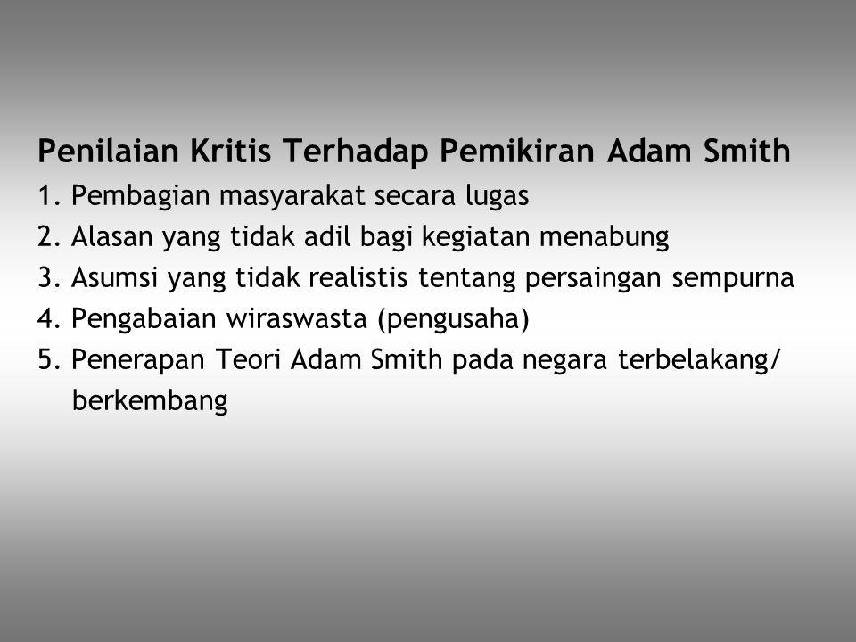 Penilaian Kritis Terhadap Pemikiran Adam Smith 1. Pembagian masyarakat secara lugas 2. Alasan yang tidak adil bagi kegiatan menabung 3. Asumsi yang ti