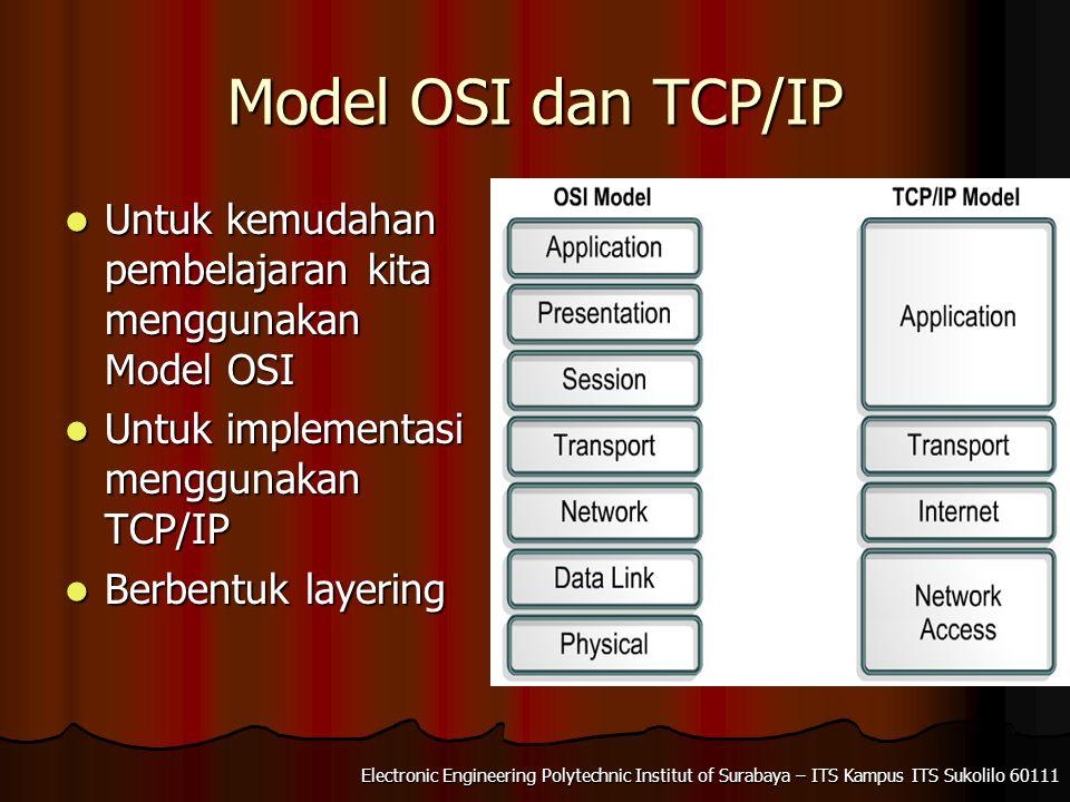 Electronic Engineering Polytechnic Institut of Surabaya – ITS Kampus ITS Sukolilo 60111 Model OSI dan TCP/IP Untuk kemudahan pembelajaran kita menggunakan Model OSI Untuk kemudahan pembelajaran kita menggunakan Model OSI Untuk implementasi menggunakan TCP/IP Untuk implementasi menggunakan TCP/IP Berbentuk layering Berbentuk layering