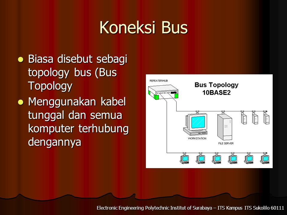 Electronic Engineering Polytechnic Institut of Surabaya – ITS Kampus ITS Sukolilo 60111 Koneksi Bus Biasa disebut sebagi topology bus (Bus Topology Biasa disebut sebagi topology bus (Bus Topology Menggunakan kabel tunggal dan semua komputer terhubung dengannya Menggunakan kabel tunggal dan semua komputer terhubung dengannya