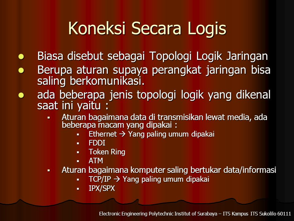 Electronic Engineering Polytechnic Institut of Surabaya – ITS Kampus ITS Sukolilo 60111 Koneksi Secara Logis Biasa disebut sebagai Topologi Logik Jaringan Biasa disebut sebagai Topologi Logik Jaringan Berupa aturan supaya perangkat jaringan bisa saling berkomunikasi.