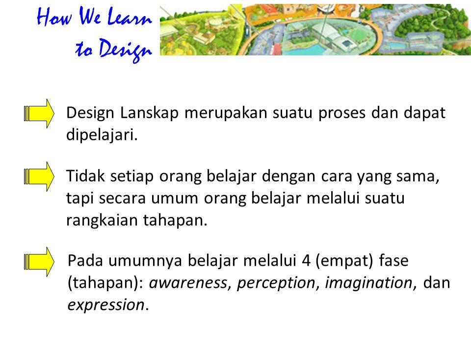 Design Lanskap merupakan suatu proses dan dapat dipelajari. Pada umumnya belajar melalui 4 (empat) fase (tahapan): awareness, perception, imagination,