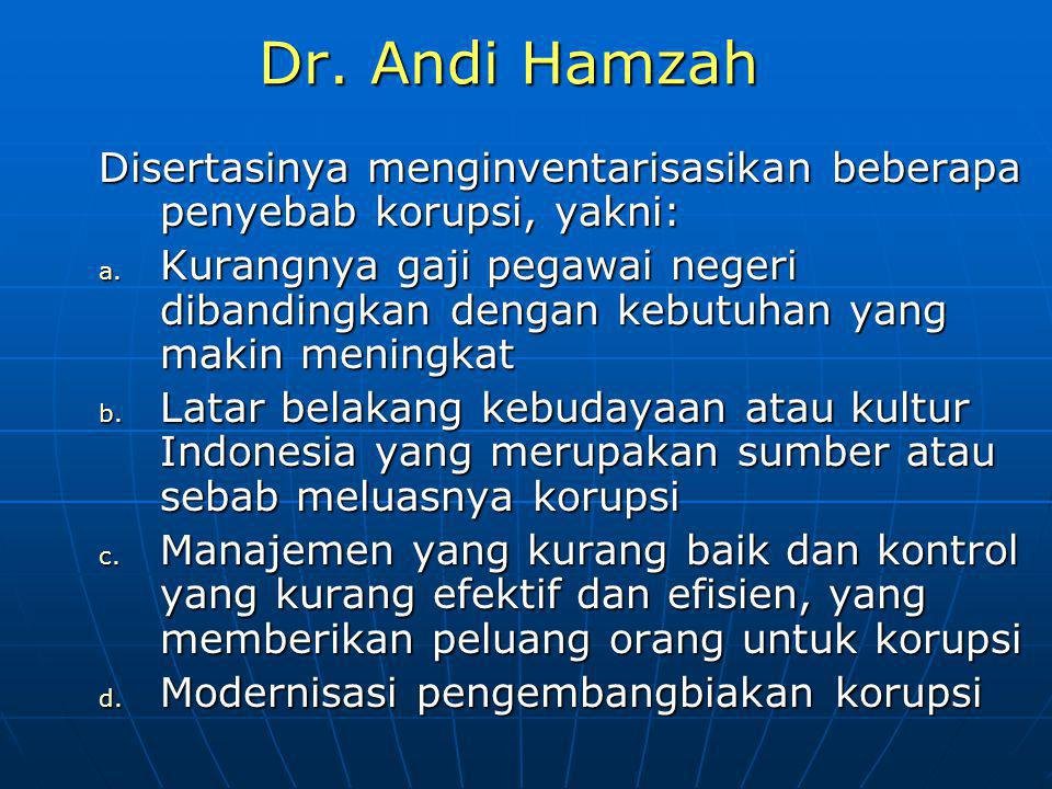 Dr. Andi Hamzah Disertasinya menginventarisasikan beberapa penyebab korupsi, yakni: a. Kurangnya gaji pegawai negeri dibandingkan dengan kebutuhan yan