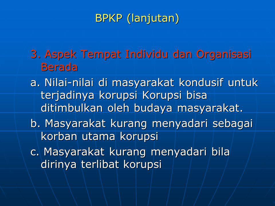 BPKP (lanjutan) 3. Aspek Tempat Individu dan Organisasi Berada a. Nilai-nilai di masyarakat kondusif untuk terjadinya korupsi Korupsi bisa ditimbulkan