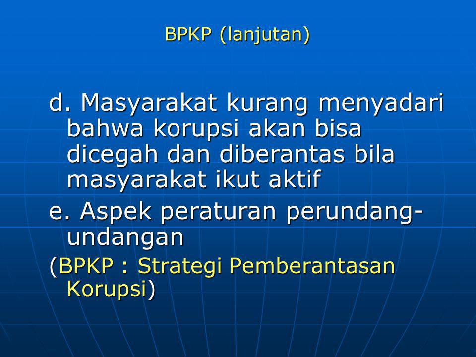 BPKP (lanjutan) d. Masyarakat kurang menyadari bahwa korupsi akan bisa dicegah dan diberantas bila masyarakat ikut aktif e. Aspek peraturan perundang-