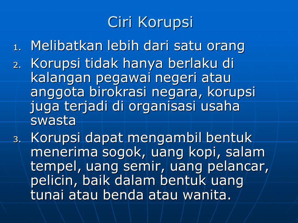 Ciri Korupsi 1. Melibatkan lebih dari satu orang 2. Korupsi tidak hanya berlaku di kalangan pegawai negeri atau anggota birokrasi negara, korupsi juga