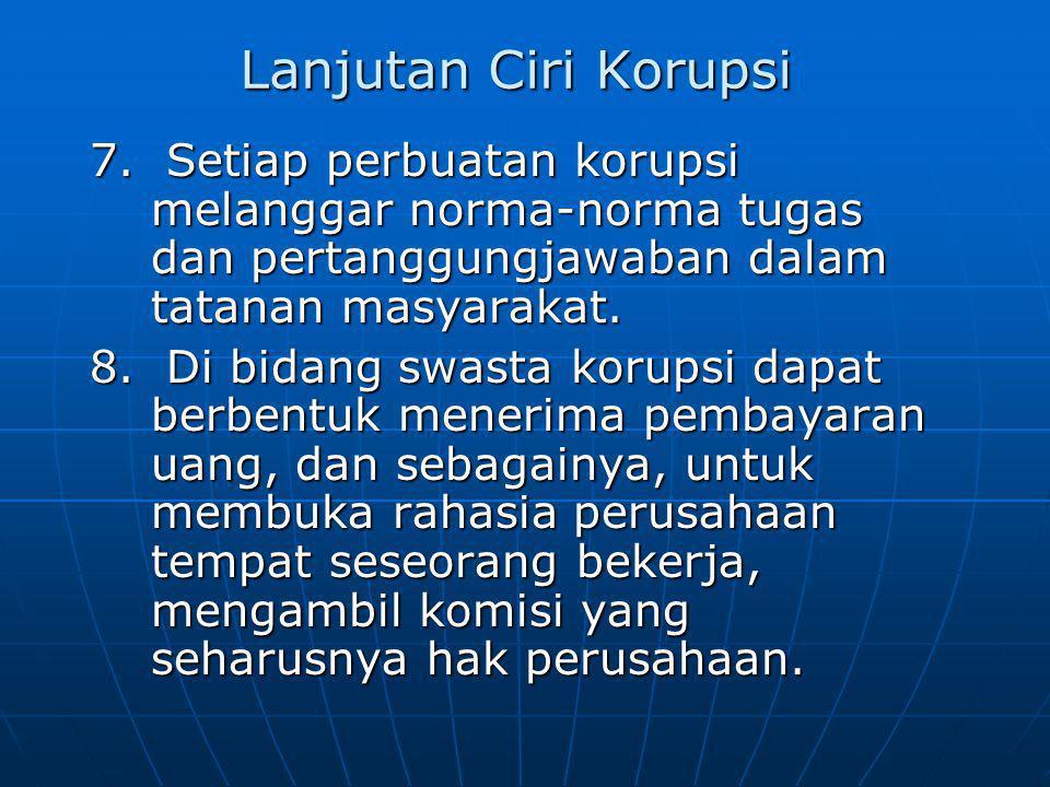 Lanjutan Ciri Korupsi 7. Setiap perbuatan korupsi melanggar norma-norma tugas dan pertanggungjawaban dalam tatanan masyarakat. 8. Di bidang swasta kor