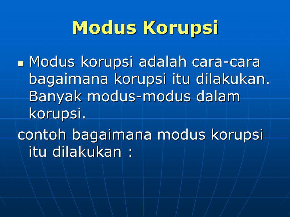Modus Korupsi Modus korupsi adalah cara-cara bagaimana korupsi itu dilakukan. Banyak modus-modus dalam korupsi. Modus korupsi adalah cara-cara bagaima