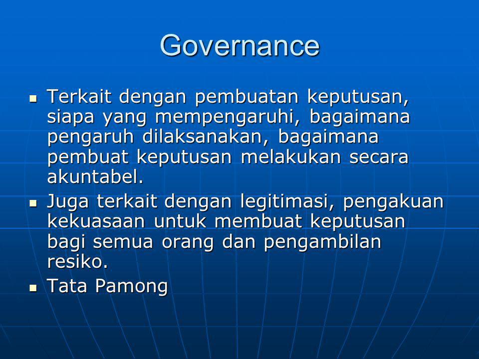Governance Terkait dengan pembuatan keputusan, siapa yang mempengaruhi, bagaimana pengaruh dilaksanakan, bagaimana pembuat keputusan melakukan secara