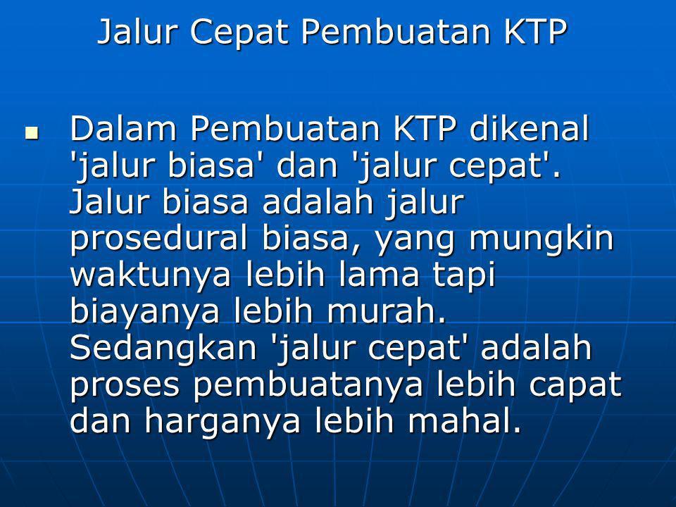 Jalur Cepat Pembuatan KTP Dalam Pembuatan KTP dikenal 'jalur biasa' dan 'jalur cepat'. Jalur biasa adalah jalur prosedural biasa, yang mungkin waktuny