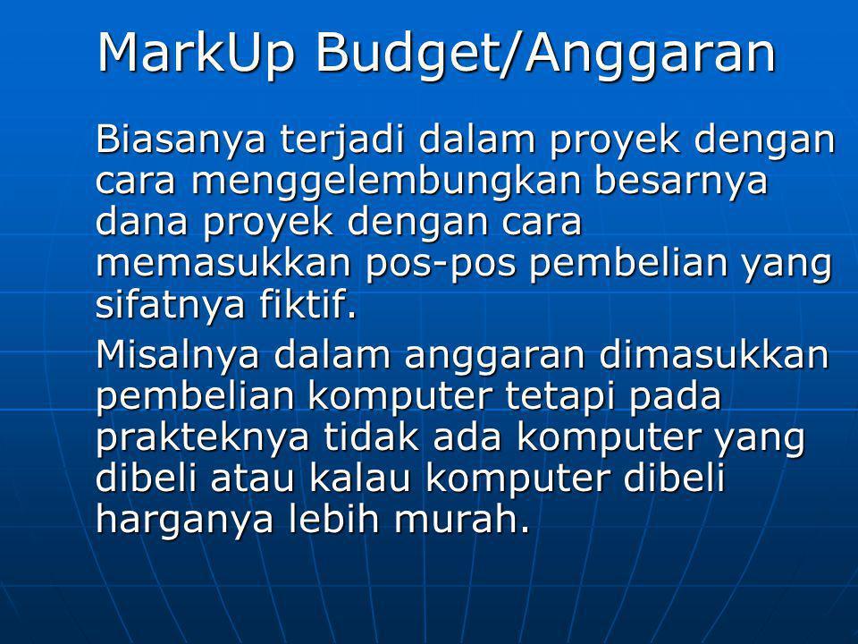 MarkUp Budget/Anggaran Biasanya terjadi dalam proyek dengan cara menggelembungkan besarnya dana proyek dengan cara memasukkan pos-pos pembelian yang s