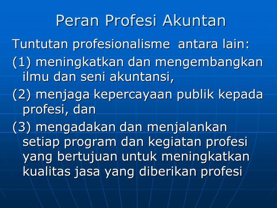 Peran Profesi Akuntan Tuntutan profesionalisme antara lain: (1) meningkatkan dan mengembangkan ilmu dan seni akuntansi, (2) menjaga kepercayaan publik