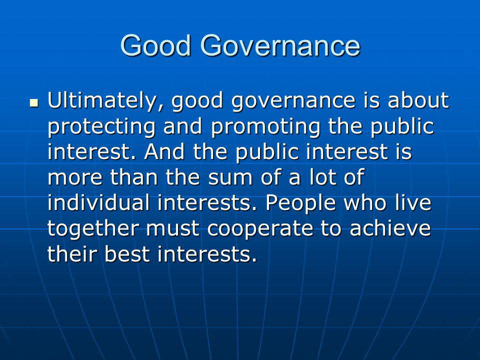 Good Governance Ultimately, good governance is about protecting and promoting the public interest. And the public interest is more than the sum of a l