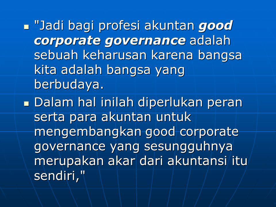 Jadi bagi profesi akuntan good corporate governance adalah sebuah keharusan karena bangsa kita adalah bangsa yang berbudaya.