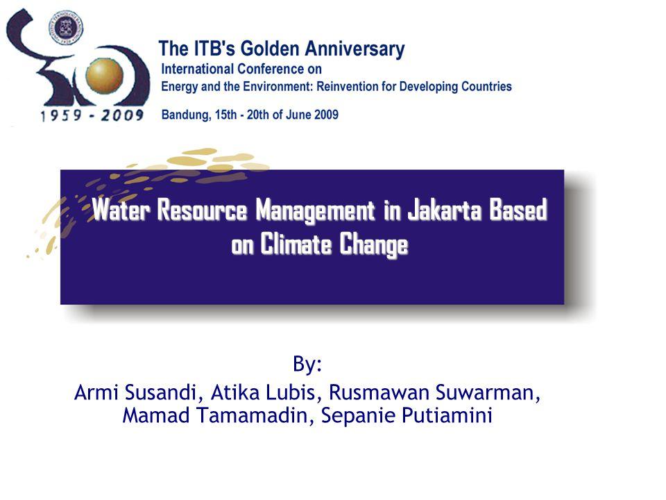 Water Resource Management in Jakarta Based on Climate Change By: Armi Susandi, Atika Lubis, Rusmawan Suwarman, Mamad Tamamadin, Sepanie Putiamini