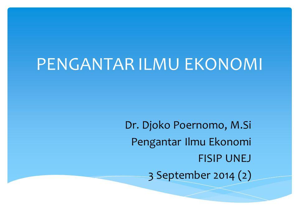 PENGANTAR ILMU EKONOMI Dr. Djoko Poernomo, M.Si Pengantar Ilmu Ekonomi FISIP UNEJ 3 September 2014 (2)