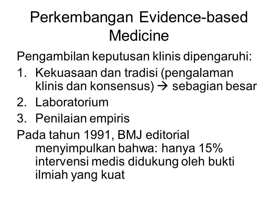 Perkembangan Evidence-based Medicine Pengambilan keputusan klinis dipengaruhi: 1.Kekuasaan dan tradisi (pengalaman klinis dan konsensus)  sebagian besar 2.Laboratorium 3.Penilaian empiris Pada tahun 1991, BMJ editorial menyimpulkan bahwa: hanya 15% intervensi medis didukung oleh bukti ilmiah yang kuat