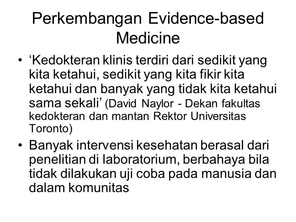 Perkembangan Evidence-based Medicine 'Kedokteran klinis terdiri dari sedikit yang kita ketahui, sedikit yang kita fikir kita ketahui dan banyak yang tidak kita ketahui sama sekali' (David Naylor - Dekan fakultas kedokteran dan mantan Rektor Universitas Toronto) Banyak intervensi kesehatan berasal dari penelitian di laboratorium, berbahaya bila tidak dilakukan uji coba pada manusia dan dalam komunitas