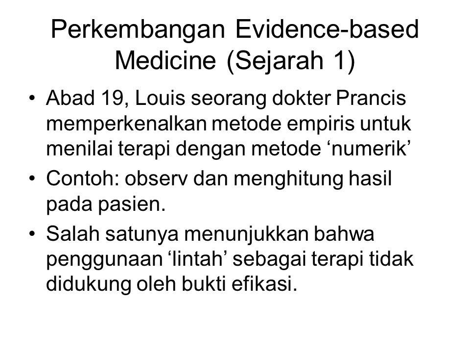 Perkembangan Evidence-based Medicine (Sejarah 1) Abad 19, Louis seorang dokter Prancis memperkenalkan metode empiris untuk menilai terapi dengan metode 'numerik' Contoh: observ dan menghitung hasil pada pasien.