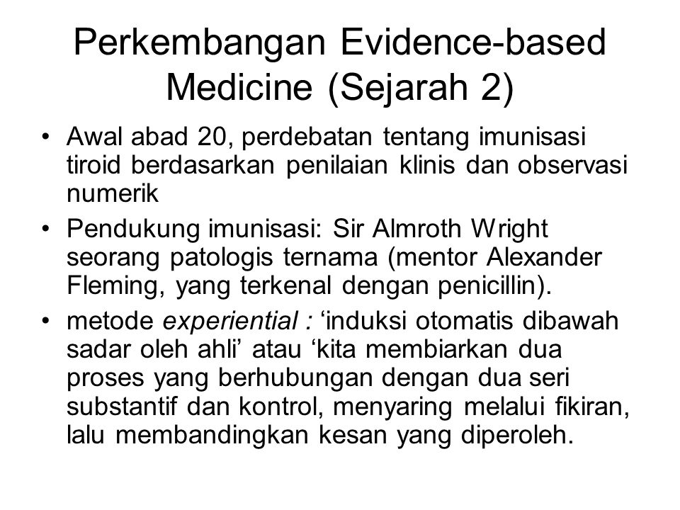 Perkembangan Evidence-based Medicine (Sejarah 2) Awal abad 20, perdebatan tentang imunisasi tiroid berdasarkan penilaian klinis dan observasi numerik Pendukung imunisasi: Sir Almroth Wright seorang patologis ternama (mentor Alexander Fleming, yang terkenal dengan penicillin).