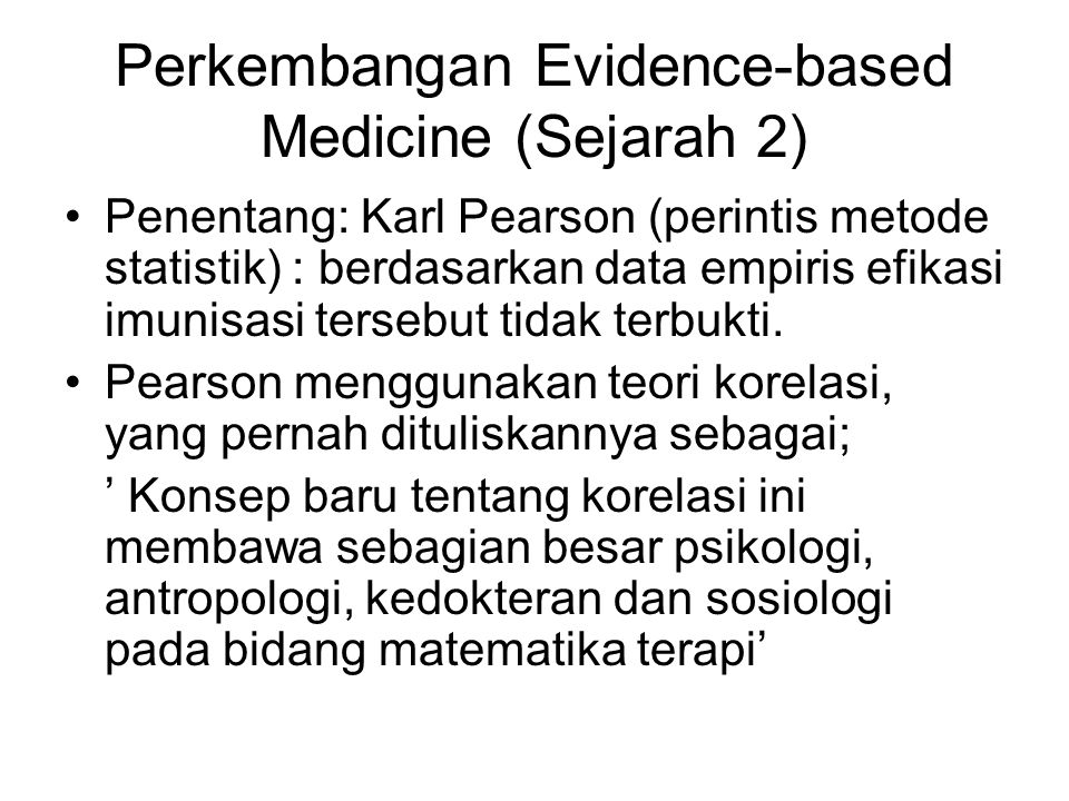 Perkembangan Evidence-based Medicine (Sejarah 2) Penentang: Karl Pearson (perintis metode statistik) : berdasarkan data empiris efikasi imunisasi tersebut tidak terbukti.