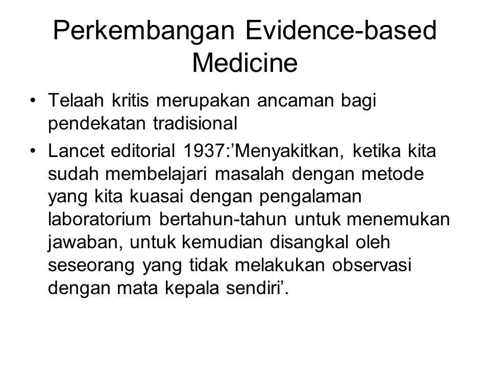 Perkembangan Evidence-based Medicine Telaah kritis merupakan ancaman bagi pendekatan tradisional Lancet editorial 1937:'Menyakitkan, ketika kita sudah membelajari masalah dengan metode yang kita kuasai dengan pengalaman laboratorium bertahun-tahun untuk menemukan jawaban, untuk kemudian disangkal oleh seseorang yang tidak melakukan observasi dengan mata kepala sendiri'.