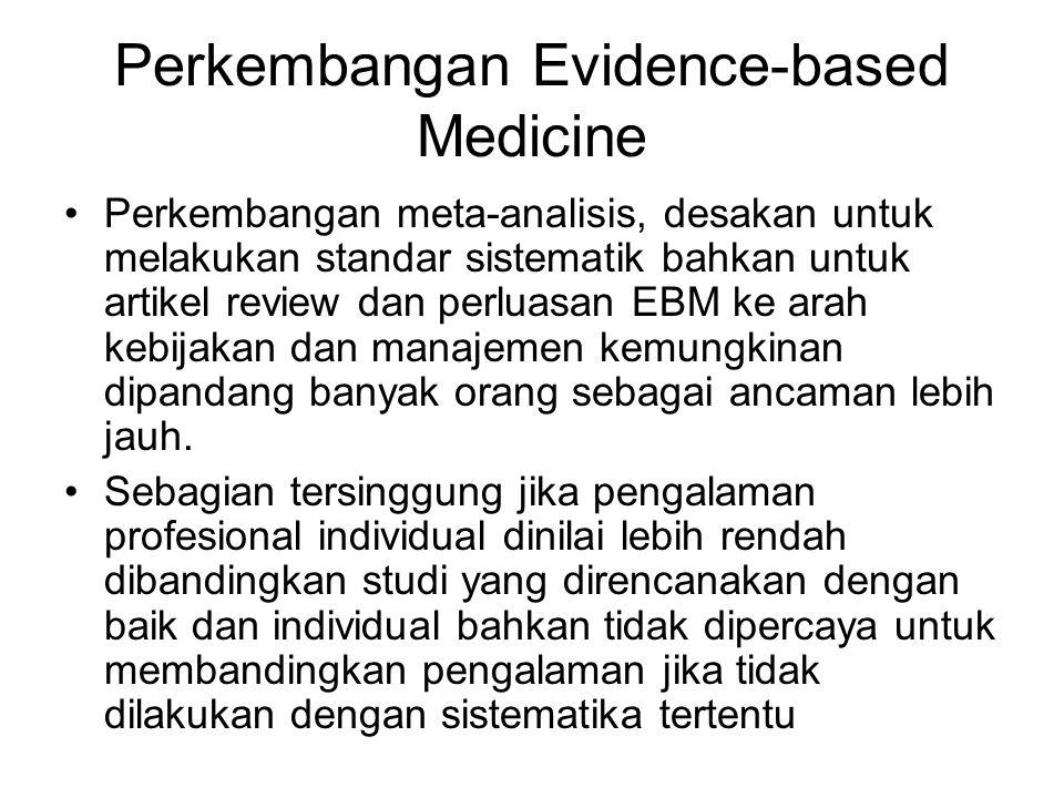 Perkembangan Evidence-based Medicine Perkembangan meta-analisis, desakan untuk melakukan standar sistematik bahkan untuk artikel review dan perluasan EBM ke arah kebijakan dan manajemen kemungkinan dipandang banyak orang sebagai ancaman lebih jauh.