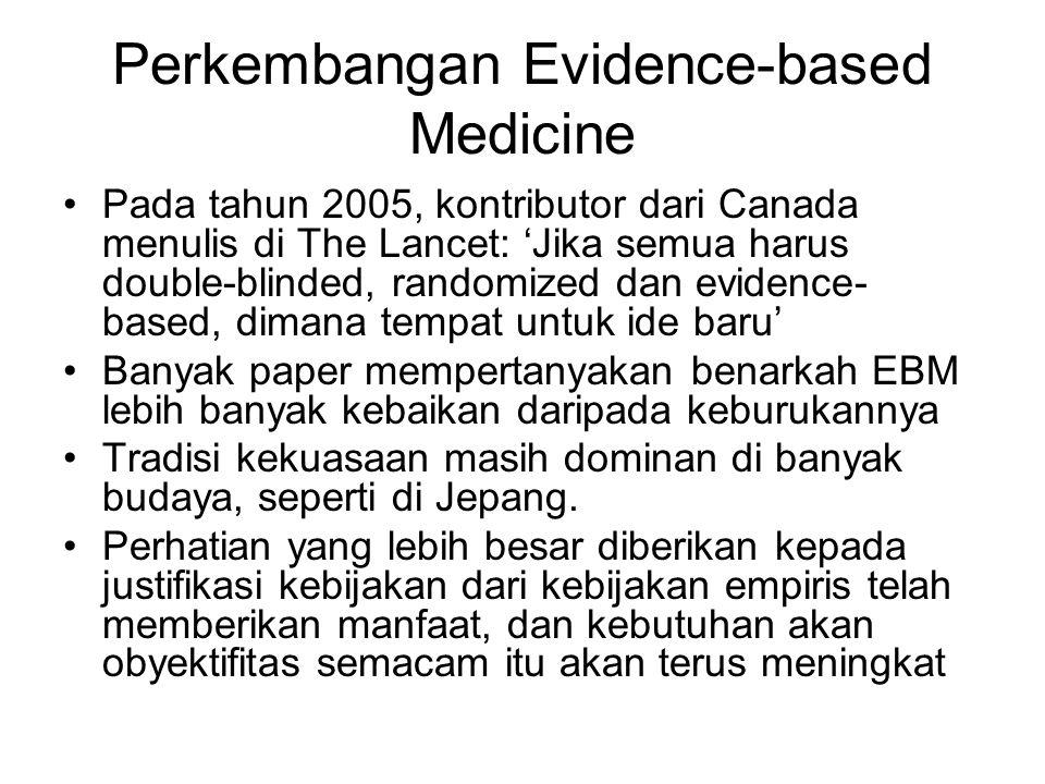 Perkembangan Evidence-based Medicine Pada tahun 2005, kontributor dari Canada menulis di The Lancet: 'Jika semua harus double-blinded, randomized dan evidence- based, dimana tempat untuk ide baru' Banyak paper mempertanyakan benarkah EBM lebih banyak kebaikan daripada keburukannya Tradisi kekuasaan masih dominan di banyak budaya, seperti di Jepang.