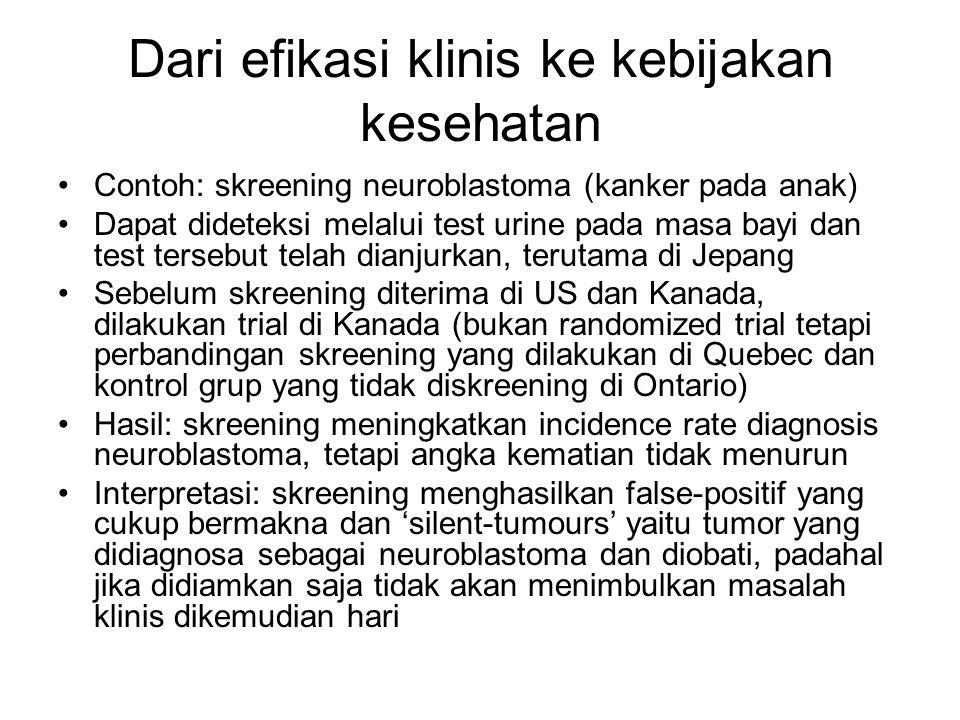 Dari efikasi klinis ke kebijakan kesehatan Contoh: skreening neuroblastoma (kanker pada anak) Dapat dideteksi melalui test urine pada masa bayi dan test tersebut telah dianjurkan, terutama di Jepang Sebelum skreening diterima di US dan Kanada, dilakukan trial di Kanada (bukan randomized trial tetapi perbandingan skreening yang dilakukan di Quebec dan kontrol grup yang tidak diskreening di Ontario) Hasil: skreening meningkatkan incidence rate diagnosis neuroblastoma, tetapi angka kematian tidak menurun Interpretasi: skreening menghasilkan false-positif yang cukup bermakna dan 'silent-tumours' yaitu tumor yang didiagnosa sebagai neuroblastoma dan diobati, padahal jika didiamkan saja tidak akan menimbulkan masalah klinis dikemudian hari