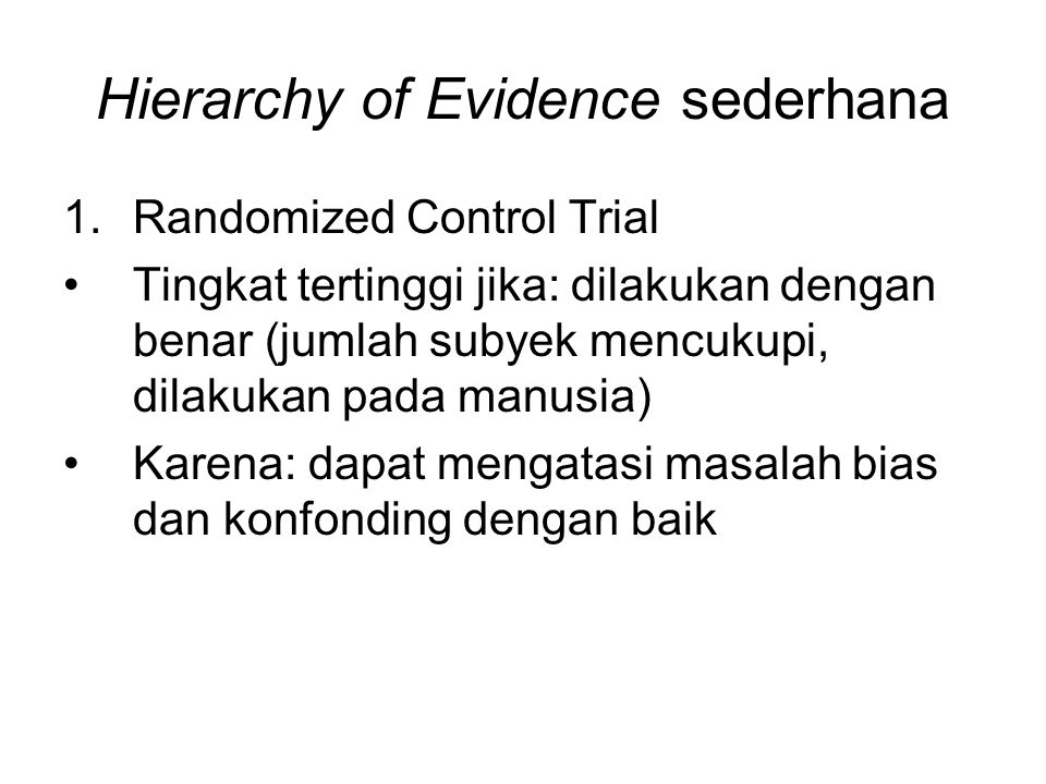 Hierarchy of Evidence sederhana 1.Randomized Control Trial Tingkat tertinggi jika: dilakukan dengan benar (jumlah subyek mencukupi, dilakukan pada manusia) Karena: dapat mengatasi masalah bias dan konfonding dengan baik