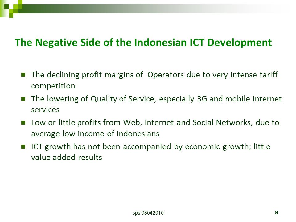 sps 080420109 The Negative Side of the Indonesian ICT Development The declining profit margins of Operators due to very intense tariff competition The lowering of Quality of Service, especially 3G and mobile Internet services Low or little profits from Web, Internet and Social Networks, due to average low income of Indonesians ICT growth has not been accompanied by economic growth; little value added results