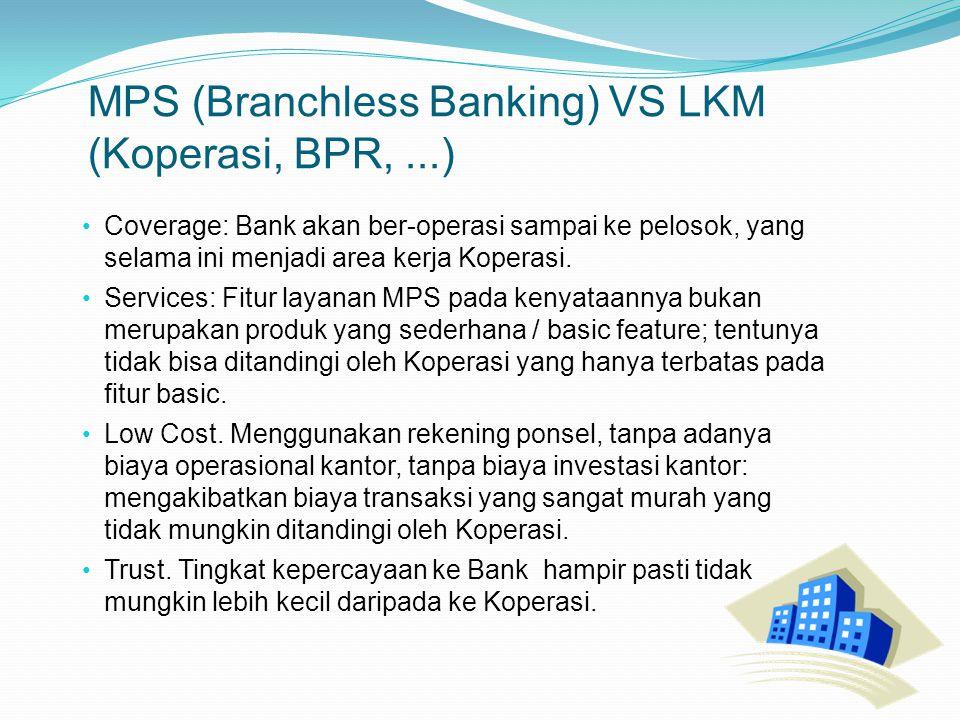 MPS (Branchless Banking) VS LKM (Koperasi, BPR,...) Coverage: Bank akan ber-operasi sampai ke pelosok, yang selama ini menjadi area kerja Koperasi.