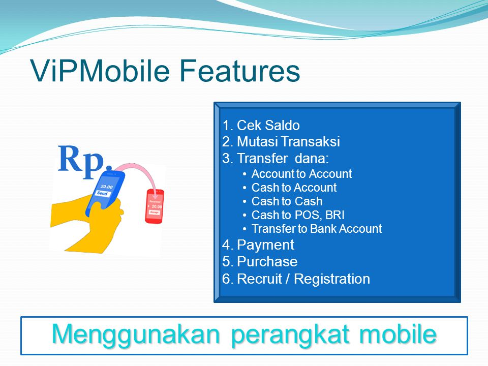 ViPMobile Features 1.Cek Saldo 2.Mutasi Transaksi 3.Transfer dana : Account to Account Cash to Account Cash to Cash Cash to POS, BRI Transfer to Bank Account 4.Payment 5.Purchase 6.Recruit / Registration Rp.