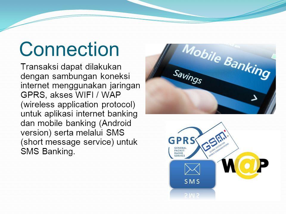 Connection Transaksi dapat dilakukan dengan sambungan koneksi internet menggunakan jaringan GPRS, akses WIFI / WAP (wireless application protocol) untuk aplikasi internet banking dan mobile banking (Android version) serta melalui SMS (short message service) untuk SMS Banking.