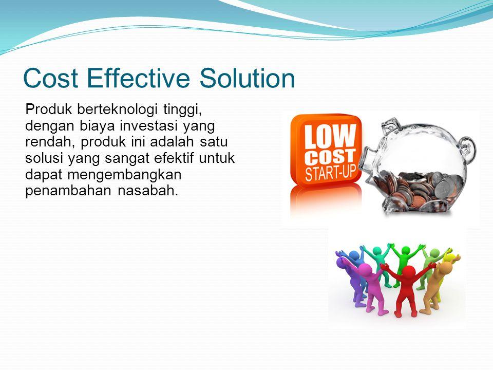 Cost Effective Solution Produk berteknologi tinggi, dengan biaya investasi yang rendah, produk ini adalah satu solusi yang sangat efektif untuk dapat mengembangkan penambahan nasabah.