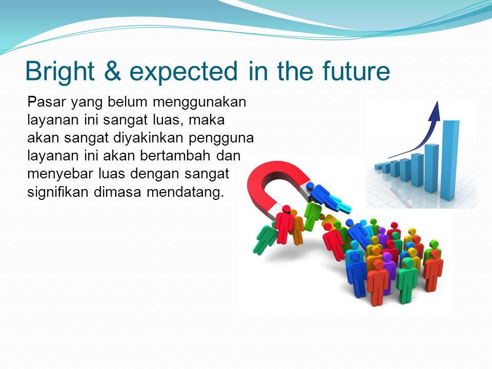 Bright & expected in the future Pasar yang belum menggunakan layanan ini sangat luas, maka akan sangat diyakinkan pengguna layanan ini akan bertambah dan menyebar luas dengan sangat signifikan dimasa mendatang.