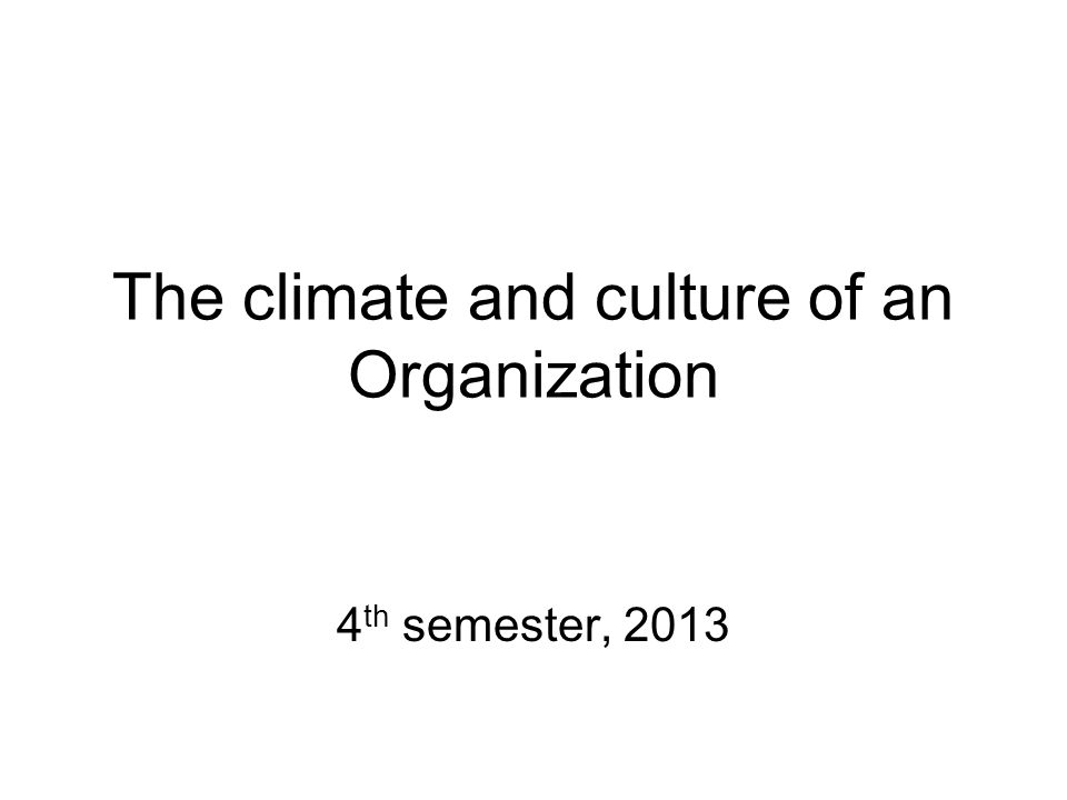 The climate and culture of an Organization 4 th semester, 2013