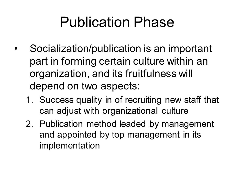 Publication Phase Socialization/publication is an important part in forming certain culture within an organization, and its fruitfulness will depend on two aspects: 1.Success quality in of recruiting new staff that can adjust with organizational culture 2.Publication method leaded by management and appointed by top management in its implementation