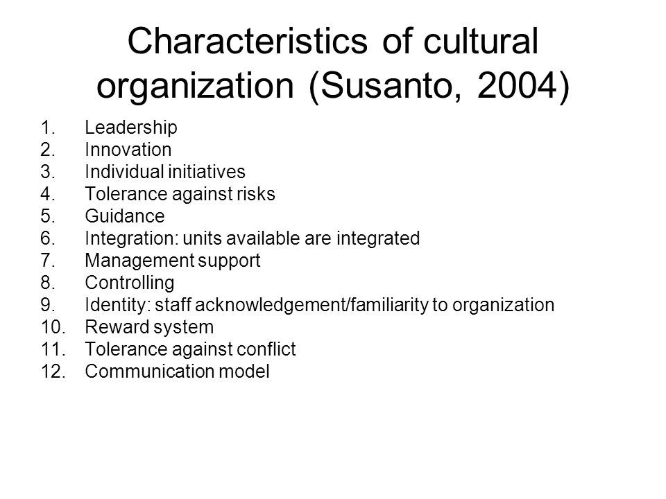 Characteristics of cultural organization (Susanto, 2004) 1.Leadership 2.Innovation 3.Individual initiatives 4.Tolerance against risks 5.Guidance 6.Integration: units available are integrated 7.Management support 8.Controlling 9.Identity: staff acknowledgement/familiarity to organization 10.Reward system 11.Tolerance against conflict 12.Communication model