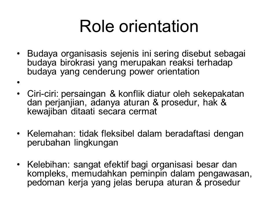 Role orientation Budaya organisasis sejenis ini sering disebut sebagai budaya birokrasi yang merupakan reaksi terhadap budaya yang cenderung power orientation Ciri-ciri: persaingan & konflik diatur oleh sekepakatan dan perjanjian, adanya aturan & prosedur, hak & kewajiban ditaati secara cermat Kelemahan: tidak fleksibel dalam beradaftasi dengan perubahan lingkungan Kelebihan: sangat efektif bagi organisasi besar dan kompleks, memudahkan peminpin dalam pengawasan, pedoman kerja yang jelas berupa aturan & prosedur