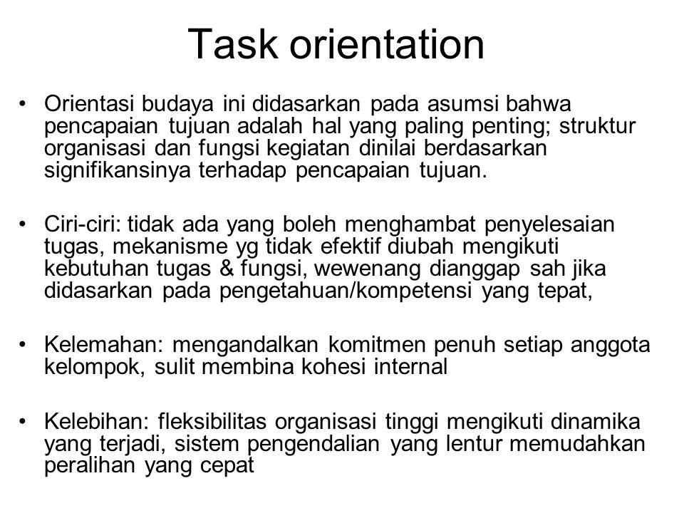 Task orientation Orientasi budaya ini didasarkan pada asumsi bahwa pencapaian tujuan adalah hal yang paling penting; struktur organisasi dan fungsi kegiatan dinilai berdasarkan signifikansinya terhadap pencapaian tujuan.