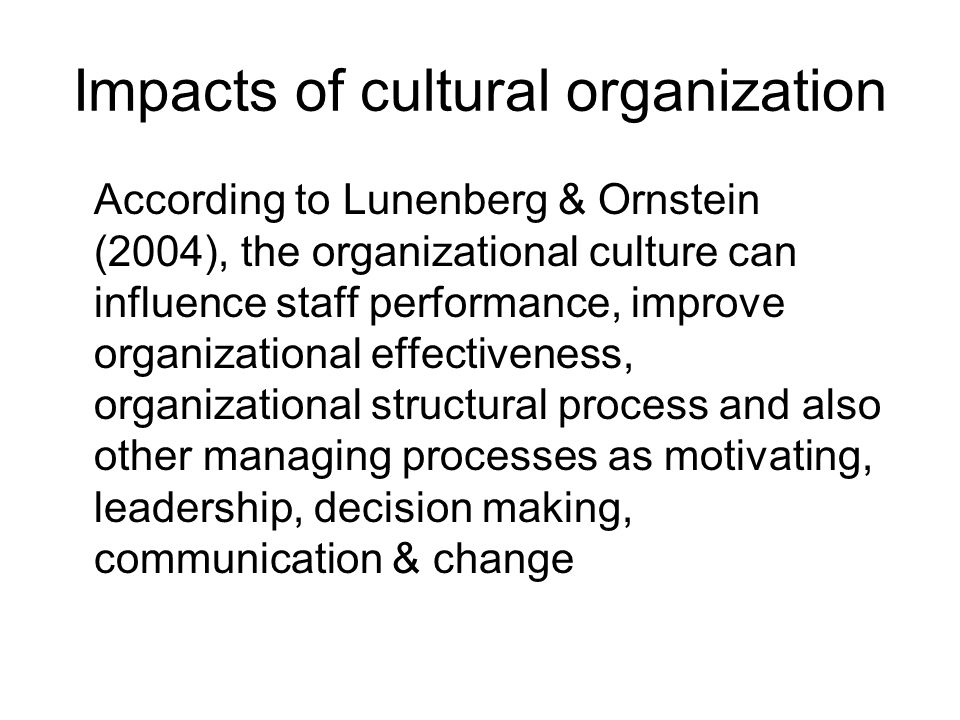Impacts of cultural organization According to Lunenberg & Ornstein (2004), the organizational culture can influence staff performance, improve organizational effectiveness, organizational structural process and also other managing processes as motivating, leadership, decision making, communication & change