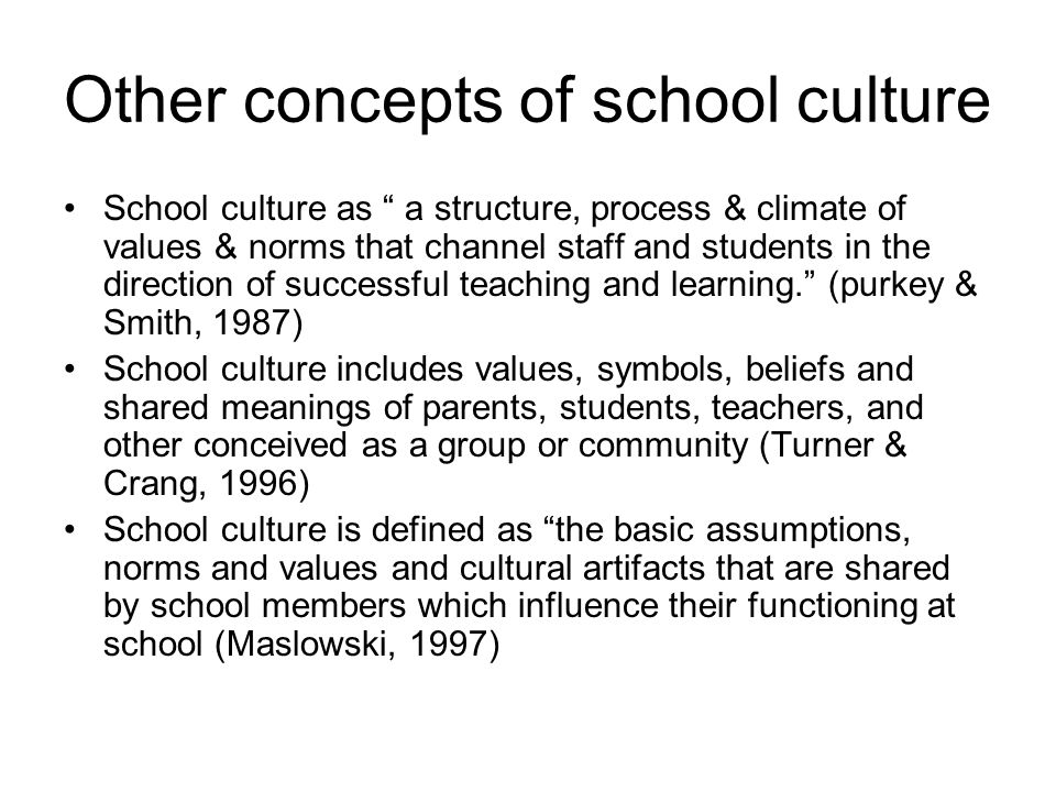 Other concepts of school culture School culture as a structure, process & climate of values & norms that channel staff and students in the direction of successful teaching and learning. (purkey & Smith, 1987) School culture includes values, symbols, beliefs and shared meanings of parents, students, teachers, and other conceived as a group or community (Turner & Crang, 1996) School culture is defined as the basic assumptions, norms and values and cultural artifacts that are shared by school members which influence their functioning at school (Maslowski, 1997)