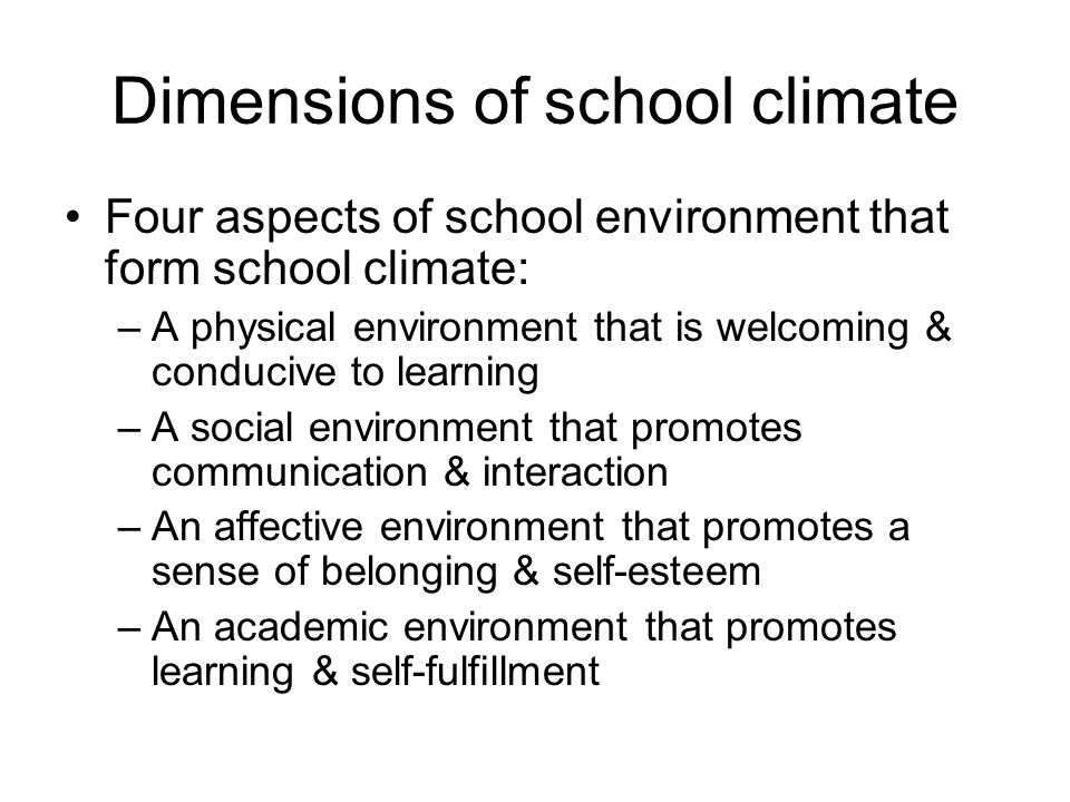 Dimensions of school climate Four aspects of school environment that form school climate: –A physical environment that is welcoming & conducive to learning –A social environment that promotes communication & interaction –An affective environment that promotes a sense of belonging & self-esteem –An academic environment that promotes learning & self-fulfillment