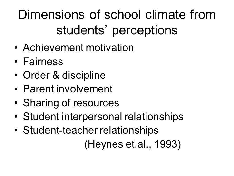 Dimensions of school climate from students' perceptions Achievement motivation Fairness Order & discipline Parent involvement Sharing of resources Student interpersonal relationships Student-teacher relationships (Heynes et.al., 1993)