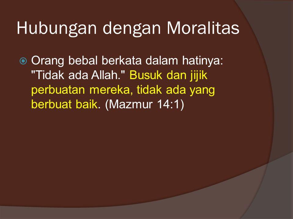 Hubungan dengan Moralitas  Orang bebal berkata dalam hatinya: Tidak ada Allah. Busuk dan jijik perbuatan mereka, tidak ada yang berbuat baik.