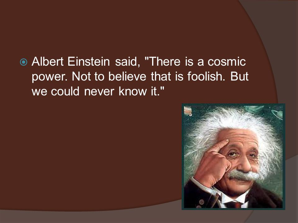  Albert Einstein said, There is a cosmic power. Not to believe that is foolish.