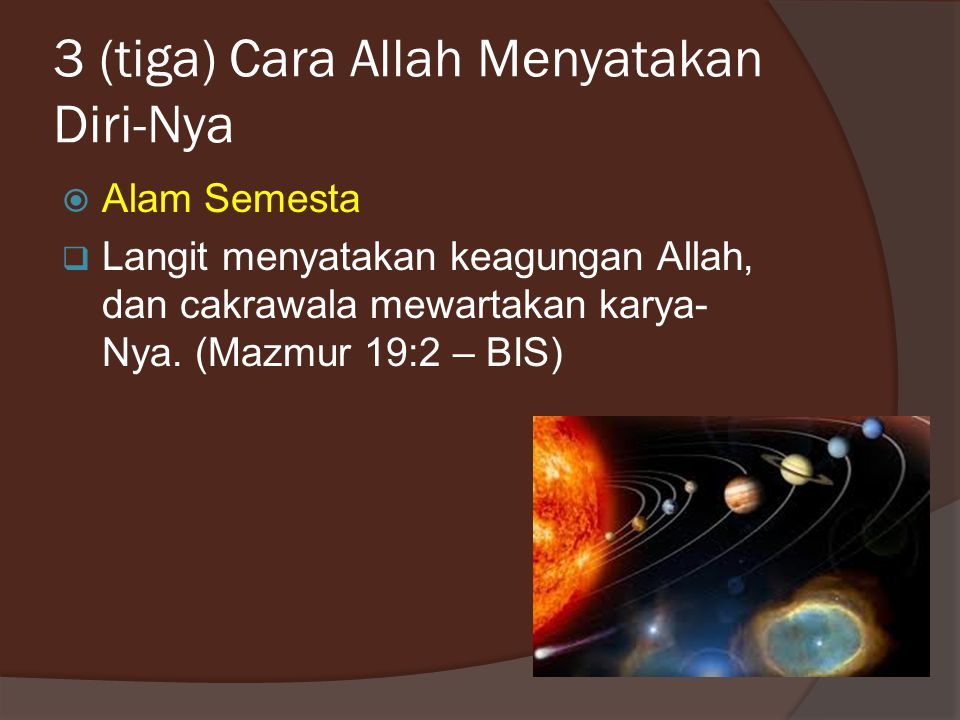 3 (tiga) Cara Allah Menyatakan Diri-Nya  Alam Semesta  Langit menyatakan keagungan Allah, dan cakrawala mewartakan karya- Nya.
