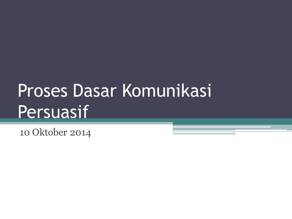 Proses Dasar Komunikasi Persuasif 10 Oktober 2014