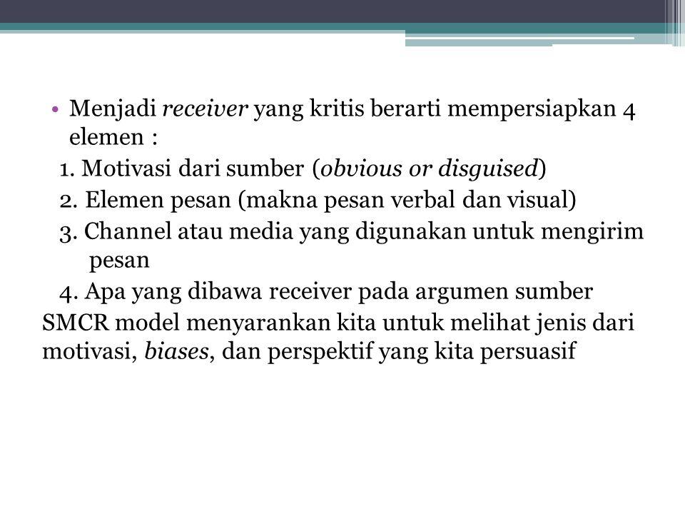 Menjadi receiver yang kritis berarti mempersiapkan 4 elemen : 1. Motivasi dari sumber (obvious or disguised) 2. Elemen pesan (makna pesan verbal dan v